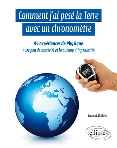 COMMENT J'AI PESE LA TERRE AVEC UN CHRONOMETRE 44 EXPERIENCES DE PHYSIQUE Mathieu Laurent Ellipses